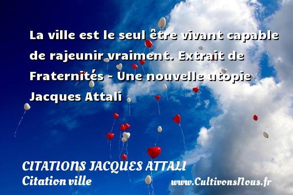 Citations Jacques Attali - Citation ville - La ville est le seul être vivant capable de rajeunir vraiment.  Extrait de Fraternités - Une nouvelle utopie  Jacques Attali   CITATIONS JACQUES ATTALI