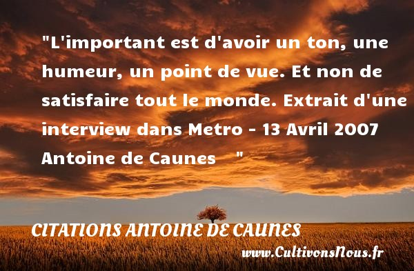 Citations - Citations Antoine de Caunes - L important est d avoir un ton, une humeur, un point de vue. Et non de satisfaire tout le monde.  Extrait d une interview dans Metro - 13 Avril 2007 Antoine de Caunes    CITATIONS ANTOINE DE CAUNES