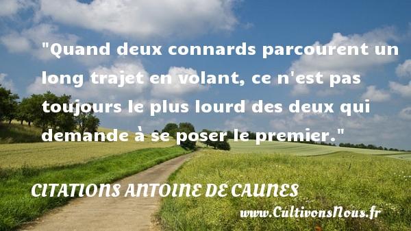 Citations - Citations Antoine de Caunes - Quand deux connards parcourent un long trajet en volant, ce n est pas toujours le plus lourd des deux qui demande à se poser le premier.  Citations de Antoine de Caunes    CITATIONS ANTOINE DE CAUNES
