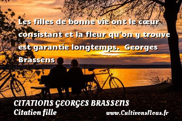 Les filles de bonne vie ont le cœur consistant et la fleur qu on y trouve est garantie longtemps.  Une citation de Georges Brassens.    CITATIONS GEORGES BRASSENS - Citation fille