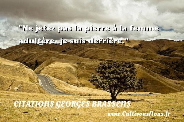 Ne jetez pas la pierre à la femme adultère, je suis derrière.  Citations de Georges Brassens    CITATIONS GEORGES BRASSENS