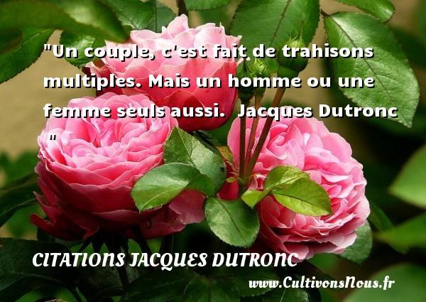 Un couple, c est fait de trahisons multiples. Mais un homme ou une femme seuls aussi.   Jacques Dutronc    CITATIONS JACQUES DUTRONC - Citation trahison