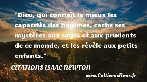 Citations Isaac Newton - Dieu, qui connaît le mieux les capacités des hommes, cache ses mystères aux sages et aux prudents de ce monde, et les révèle aux petits enfants.  Citations de sir Isaac Newton    CITATIONS ISAAC NEWTON