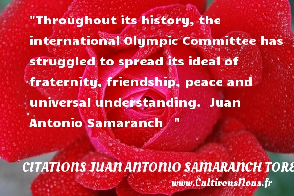 Throughout its history, the international Olympic Committee has struggled to spread its ideal of fraternity, friendship, peace and universal understanding.   Juan Antonio Samaranch     CITATIONS JUAN ANTONIO SAMARANCH TORELLO