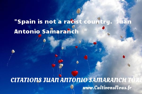 Spain is not a racist country.   Juan Antonio Samaranch     CITATIONS JUAN ANTONIO SAMARANCH TORELLO - Citation pain