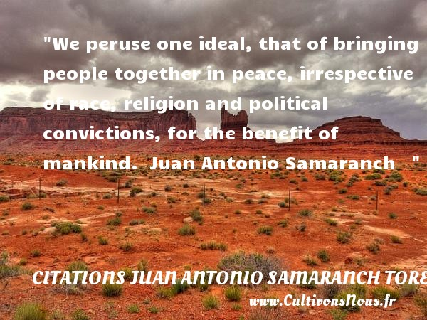 We peruse one ideal, that of bringing people together in peace, irrespective of race, religion and political convictions, for the benefit of mankind.   Juan Antonio Samaranch     CITATIONS JUAN ANTONIO SAMARANCH TORELLO