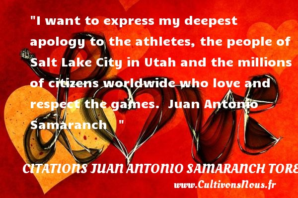 I want to express my deepest apology to the athletes, the people of Salt Lake City in Utah and the millions of citizens worldwide who love and respect the games.   Juan Antonio Samaranch     CITATIONS JUAN ANTONIO SAMARANCH TORELLO