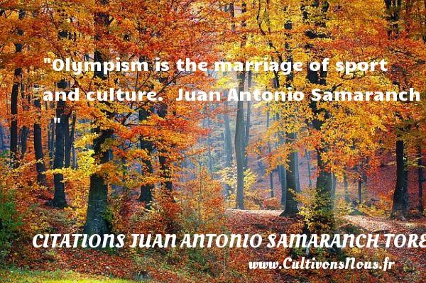Olympism is the marriage of sport and culture.   Juan Antonio Samaranch    CITATIONS JUAN ANTONIO SAMARANCH TORELLO
