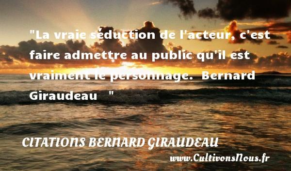 La vraie séduction de l acteur, c est faire admettre au public qu il est vraiment le personnage.   Bernard Giraudeau    CITATIONS BERNARD GIRAUDEAU
