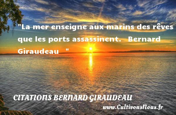 La mer enseigne aux marins des rêves que les ports assassinent.   Bernard Giraudeau    CITATIONS BERNARD GIRAUDEAU