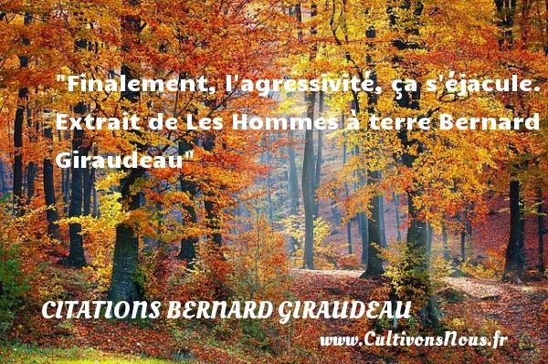 Finalement, l agressivité, ça s éjacule.  Extrait de Les Hommes à terre Bernard Giraudeau CITATIONS BERNARD GIRAUDEAU