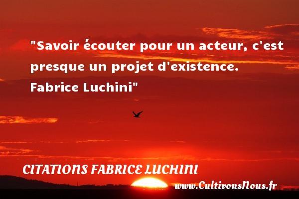 Citations - Citations Fabrice Luchini - Citation écouter - Savoir écouter pour un acteur, c est presque un projet d existence.   Fabrice Luchini   Une citation sur écouter CITATIONS FABRICE LUCHINI