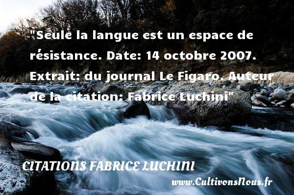 Seule la langue est un espace de résistance.  Extrait : du journal Le Figaro du 14 octobre 2007. Fabrice Luchini   Une citation sur la date CITATIONS FABRICE LUCHINI - Citation date