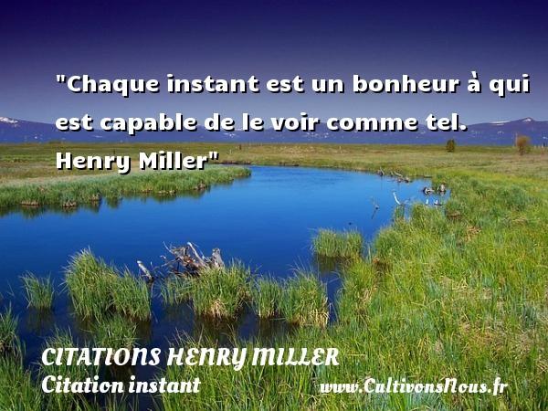 Chaque instant est un bonheur à qui est capable de le voir comme tel.   Henry Miller   Une citation sur l instant CITATIONS HENRY MILLER - Citation instant