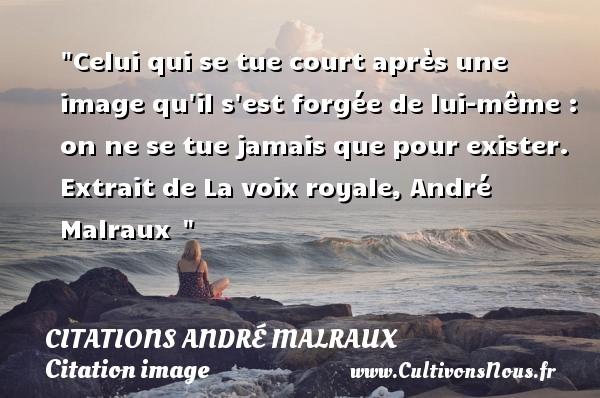 Celui qui se tue court après une image qu il s est forgée de lui-même : on ne se tue jamais que pour exister.  Extrait de La voix royale, André Malraux   Une citation sur l image   CITATIONS ANDRÉ MALRAUX - Citations André Malraux - Citation image