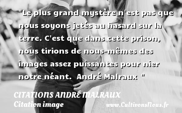 Le plus grand mystère n est pas que nous soyons jetés au hasard sur la terre. C est que dans cette prison, nous tirions de nous-mêmes des images assez puissantes pour nier notre néant.   André Malraux   Une citation sur l image   CITATIONS ANDRÉ MALRAUX - Citations André Malraux - Citation image