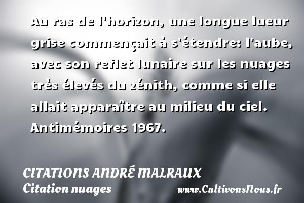Au ras de l horizon, une longue lueur grise commençait à s étendre: l aube, avec son reflet lunaire sur les nuages très élevés du zénith, comme si elle allait apparaître au milieu du ciel.  Antimémoires 1967.   Une citation d André Malraux   CITATIONS ANDRÉ MALRAUX - Citations André Malraux - Citation nuages