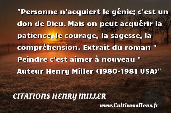 Personne n acquiert le génie;c est un don de Dieu.Mais on peut acquérir la patience,le courage, la sagesse,la compréhension.  Extrait du roman   Peindre c est aimer à nouveau  . Henry Miller (1980-1981 USA)   Une citation sur le courage CITATIONS HENRY MILLER - Citation courage