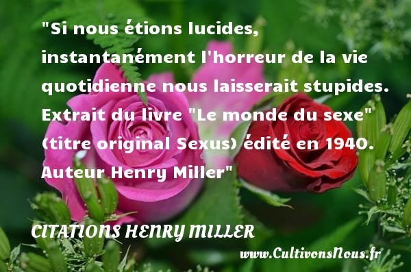 Citations Henry Miller - Citation stupide - Si nous étions lucides, instantanément l horreur de la vie quotidienne nous laisserait stupides.  Extrait du livre  Le monde du sexe  (titre original Sexus) édité en 1940. Auteur Henry Miller CITATIONS HENRY MILLER