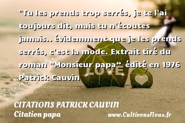 """Citations Patrick Cauvin - Citation papa - Tu les prends trop serrés, je te l ai toujours dit, mais tu n écoutes jamais..évidemment que je les prends serrés, c est la mode.  Extrait tiré du roman """"Monsieur papa"""" édité en 1976  Patrick Cauvin   CITATIONS PATRICK CAUVIN"""