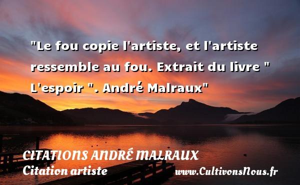 Citations André Malraux - Citation artiste - Le fou copie l artiste, et l artiste ressemble au fou.  Extrait du livre   L espoir  . André Malraux   Une citation sur artiste CITATIONS ANDRÉ MALRAUX