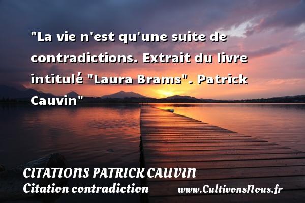 La vie n est qu une suite de contradictions.  Extrait du livre intitulé  Laura Brams . Patrick Cauvin    Une citation sur contradiction CITATIONS PATRICK CAUVIN - Citation contradiction