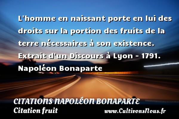 Citations Napoléon Bonaparte - Citation fruit - L homme en naissant porte en lui des droits sur la portion des fruits de la terre nécessaires à son existence.  Extrait d un Discours à Lyon - 1791. Napoléon Bonaparte   CITATIONS NAPOLÉON BONAPARTE