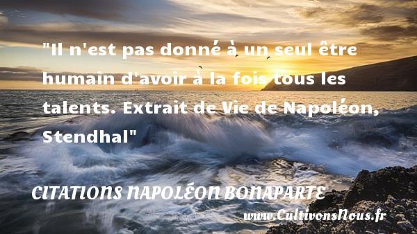 Il n est pas donné à un seul être humain d avoir à la fois tous les talents.  Extrait de Vie de Napoléon, Stendhal   Une citation sur le talent CITATIONS NAPOLÉON BONAPARTE - Citations Napoléon Bonaparte - Citation talent
