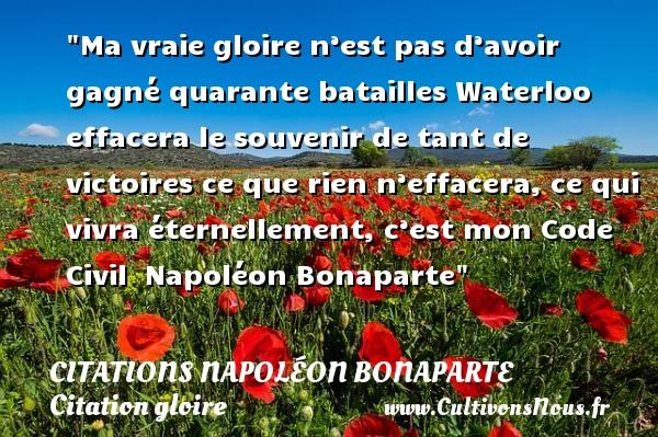 Ma vraie gloire n'est pas d'avoir gagné quarante batailles Waterloo effacera le souvenir de tant de victoires ce que rien n'effacera, ce qui vivra éternellement, c'est mon Code Civil   Napoléon Bonaparte   Une citation sur la gloire   CITATIONS NAPOLÉON BONAPARTE - Citations Napoléon Bonaparte - Citation gloire