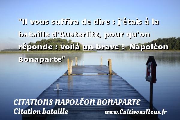 Il vous suffira de dire : j étais à la bataille d Austerlitz, pour qu on réponde : voilà un brave !   Napoléon Bonaparte   Une citation sur bataille   CITATIONS NAPOLÉON BONAPARTE - Citations Napoléon Bonaparte - Citation bataille