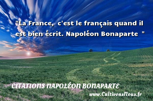 La France, c est le français quand il est bien écrit.  Napoléon Bonaparte   CITATIONS NAPOLÉON BONAPARTE - Citations Napoléon Bonaparte