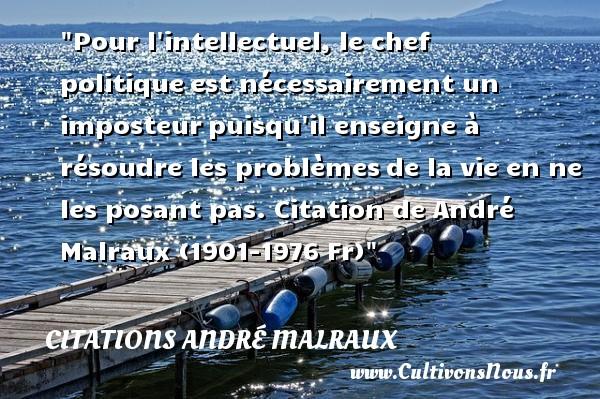 Citations André Malraux - Citation chef - Citation politique - Pour l intellectuel, le chef politiqueest nécessairement un imposteurpuisqu il enseigne à résoudre les problèmesde la vie en ne les posant pas.  Citation de André Malraux (1901-1976 Fr) CITATIONS ANDRÉ MALRAUX