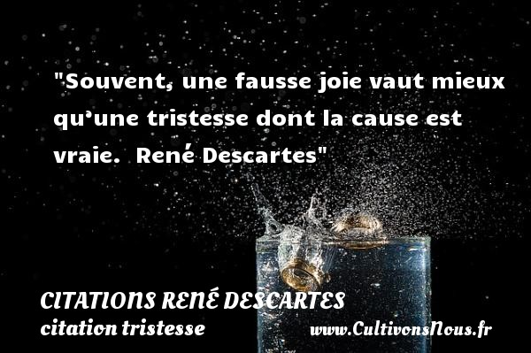 Souvent, une fausse joie vaut mieux qu'une tristesse dont la cause est vraie.   René Descartes   Une citation sur la tristesse CITATIONS RENÉ DESCARTES - Citations René Descartes - citation tristesse