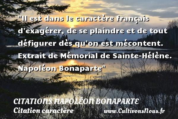 Il est dans le caractère français d exagérer, de se plaindre et de tout défigurer dès qu on est mécontent.  Extrait de Mémorial de Sainte-Hélène. Napoléon Bonaparte   Une citation sur le caractère   CITATIONS NAPOLÉON BONAPARTE - Citations Napoléon Bonaparte - Citation caractère