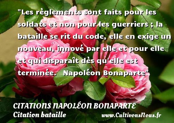 Les règlements sont faits pour les soldats et non pour les guerriers ; la bataille se rit du code, elle en exige un nouveau, innové par elle et pour elle et qui disparaît dès qu elle est terminée.   Napoléon Bonaparte   Une citation sur bataille   CITATIONS NAPOLÉON BONAPARTE - Citations Napoléon Bonaparte - Citation bataille