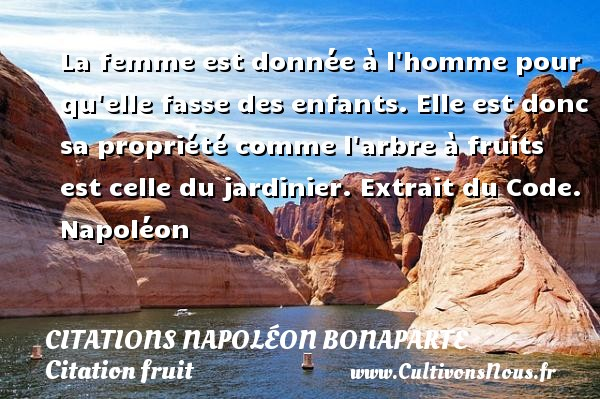 La femme est donnée à l homme pour qu elle fasse des enfants. Elle est donc sa propriété comme l arbre à fruits est celle du jardinier.  Extrait du Code. Napoléon    CITATIONS NAPOLÉON BONAPARTE - Citations Napoléon Bonaparte - Citation fruit
