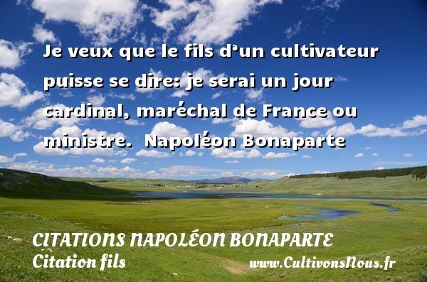 Citations Napoléon Bonaparte - Citation fils - Je veux que le fils d'un cultivateur puisse se dire:  je serai un jour cardinal, maréchal de France ou ministre.   Napoléon Bonaparte   Une citation sur les enfants   CITATIONS NAPOLÉON BONAPARTE