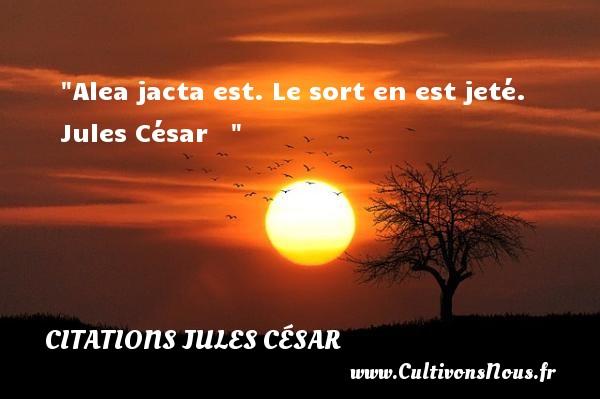 Alea jacta est. Le sort en est jeté.   Jules César    CITATIONS JULES CÉSAR - Citations Jules César