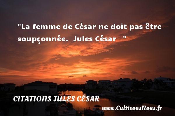 La femme de César ne doit pas être soupçonnée.   Jules César    CITATIONS JULES CÉSAR - Citations Jules César