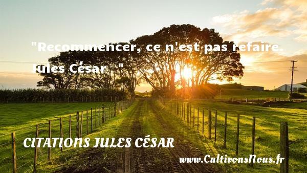 Recommencer, ce n est pas refaire.   Jules César   Une citation sur commencer    CITATIONS JULES CÉSAR - Citations Jules César - Citation commencer