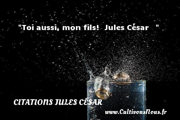 Toi aussi, mon fils!   Jules César    CITATIONS JULES CÉSAR - Citations Jules César