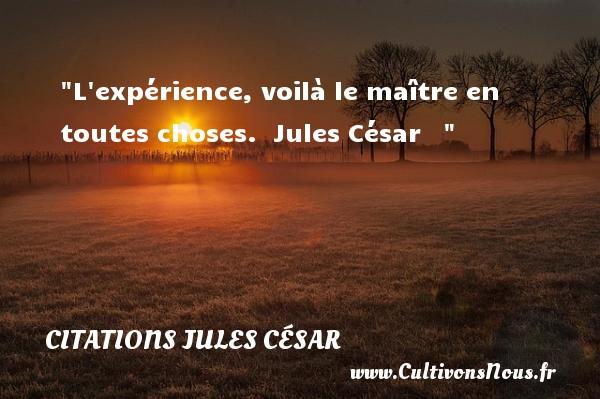 L expérience, voilà le maître en toutes choses.   Jules César    CITATIONS JULES CÉSAR - Citations Jules César