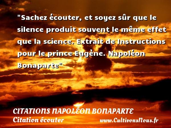 Citations Napoléon Bonaparte - Citation écouter - Sachez écouter, et soyez sûr que le silence produit souvent le même effet que la science.  Extrait de Instructions pour le prince Eugène. Napoléon Bonaparte   Une citation sur écouter   CITATIONS NAPOLÉON BONAPARTE