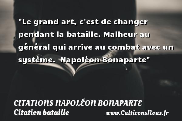 Le grand art, c est de changer pendant la bataille. Malheur au général qui arrive au combat avec un système.   Napoléon Bonaparte   Une citation sur bataille CITATIONS NAPOLÉON BONAPARTE - Citations Napoléon Bonaparte - Citation bataille
