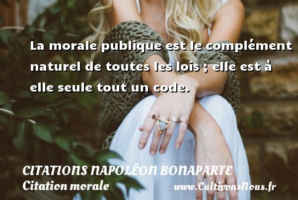 La morale publique est le complément naturel de toutes les lois ; elle est à elle seule tout un code.   Une citation Napoléon Bonaparte    CITATIONS NAPOLÉON BONAPARTE - Citations Napoléon Bonaparte - Citation morale