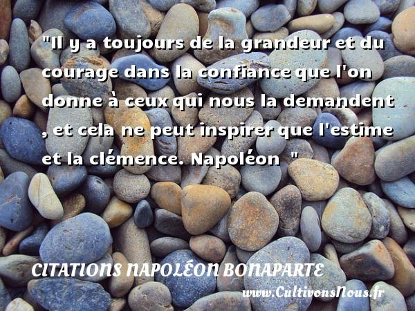 Citations Napoléon Bonaparte - Citation confiance - Citation courage - Il y a toujours de la grandeuret du courage dans la confianceque l on donne à ceuxqui nous la demandent ,et cela ne peut inspirerque l estime et la clémence.   Napoléon   Une citation sur le courage   CITATIONS NAPOLÉON BONAPARTE