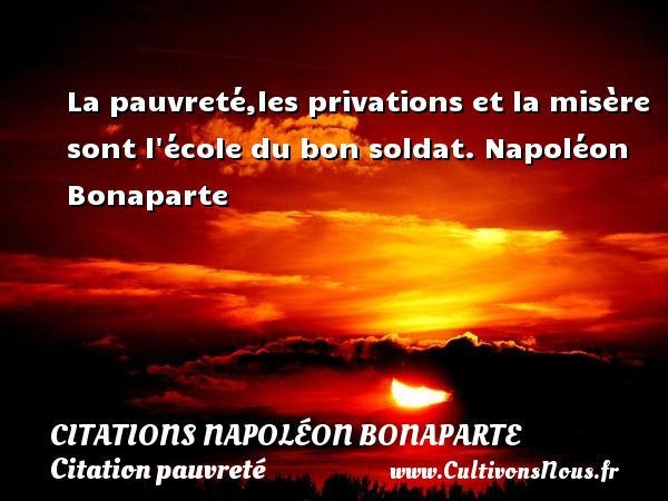 Citations Napoléon Bonaparte - Citation pauvreté - La pauvreté,les privations et la misère sont l école du bon soldat.  Napoléon Bonaparte    CITATIONS NAPOLÉON BONAPARTE