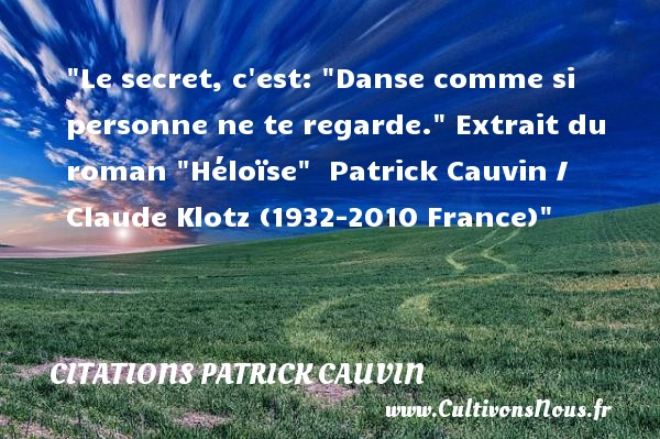 Citations Patrick Cauvin - Citation danse - Le secret, c est :  Danse comme si personne ne te regarde.   Extrait du roman  Héloïse . Patrick Cauvin alias Claude Klotz (1932-2010 France)   Une citation sur la danse CITATIONS PATRICK CAUVIN