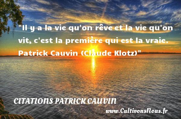 Il y a la vie qu on rêveet la vie qu on vit,c est la première qui est la vraie.  Patrick Cauvin (Claude Klotz) CITATIONS PATRICK CAUVIN