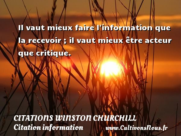 Citations Winston Churchill - Citation information - Il vaut mieux faire l information que la recevoir ; il vaut mieux être acteur que critique.   Une citation de Winston Churchill    CITATIONS WINSTON CHURCHILL